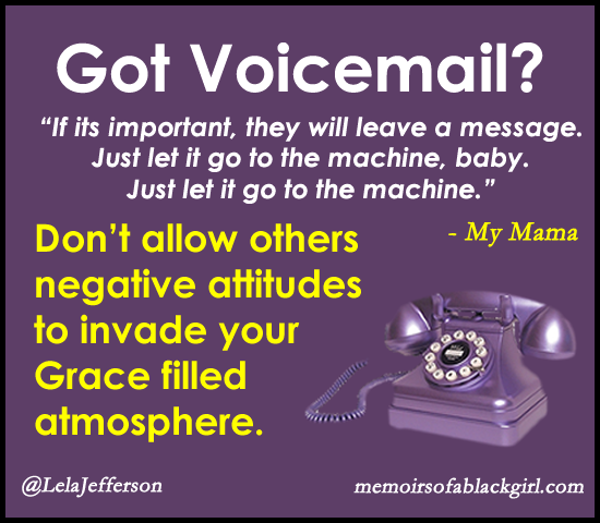Got Voicemail? Don't allow others negative attitudes to invade your Grace filled atmosphere.